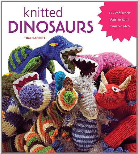 Knitted Dinosaurs: 15 Prehistoric Pals to Knit From Scratch by Tina Barrett