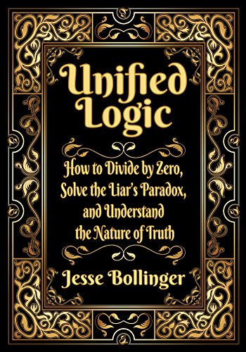 Unified Logic: How to Divide by Zero, Solve the Liar's Paradox, and Understand the Nature of Truth (English Edition)