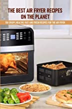 The Best Air Fryer Recipes On The Planet 150 Crispy, Healthy, Fast And Fresh Recipes For The Air Fryer: Best Air Fryer Coo...