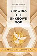 Knowing the Unknown God: A Practical Guide to How the Holy Spirit Will Make You Holy