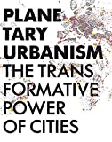 Planetary Urbanism: The Transformative Power of Cities - ARCH+ Verlag GmbH