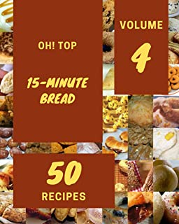 Oh! Top 50 15-Minute Bread Recipes Volume 4: Save Your Cooking Moments with 15-Minute Bread Cookbook!