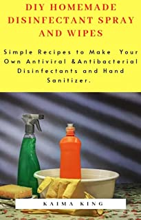 DIY HOMEMADE DISINFECTANT SPRAY AND WIPES: Simple Recipes to Make Your Own Antiviral & Antibacterial Disinfectants and Hand Sanitizer
