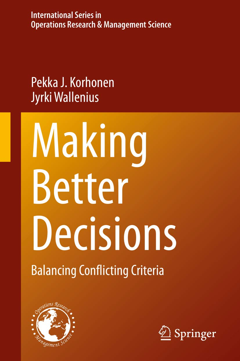 Making Better Decisions: Balancing Conflicting Criteria (International Series in Operations Research & Management Science Book 294)