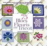75 blocs fleuris au tricot - Motifs élégants à assortir et mélanger pour fabriquer des plaids, des couvertures pour bébé, et bien d'autres accessoires.