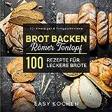 Brot backen im Römer Tontopf : 100 Rezepte für leckere Brote: Für Einsteiger & Fortgeschrittene