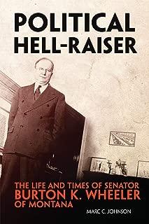 Political Hell-Raiser: The Life and Times of Senator Burton K. Wheeler of Montana