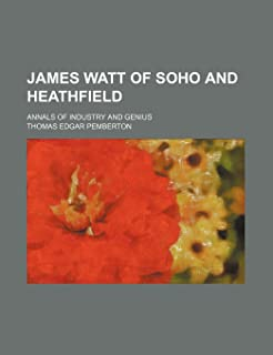 James Watt of Soho and Heathfield; Annals of Industry and Genius