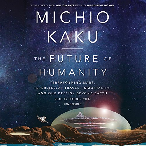 The Future of Humanity     Terraforming Mars, Interstellar Travel, Immortality, and Our Destiny Beyond Earth              Written by:                                                                                                                                 Michio Kaku                               Narrated by:                                                                                                                                 Feodor Chin                      Length: 12 hrs and 22 mins     47 ratings     Overall 4.5