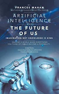 Artificial Intelligence and the Future of Us: Imagination Not Knowledge Is King