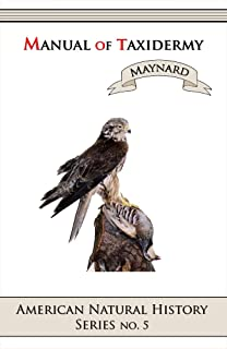 Manual of Taxidermy (Illustrated): A Complete Guide to Collecting and Preserving Birds and Mammals