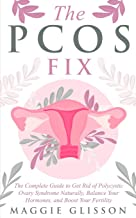 The PCOS Fix: The Complete Guide to Get Rid of Polycystic Ovary Syndrome Naturally, Balance Your Hormones, and Boost Your Fertility