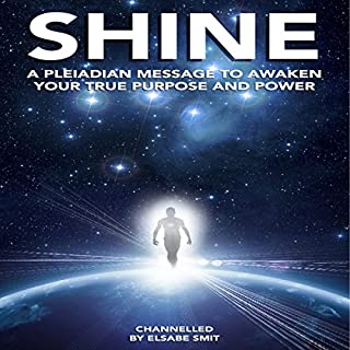 Shine      A Pleiadian Message to Awaken Your True Purpose and Power              By:                                                                                                                                 Elsabe Smit                               Narrated by:                                                                                                                                 Elsabe Smit                      Length: 1 hr and 36 mins     Not rated yet     Overall 0.0