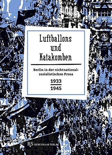 Luftballons und Katakomben: Berlin in der nichtnationalsozialistischen Prosa 1933-1945 (Berlin in Prosa: Eine kleine Stadtgeschichte in Geschichten)
