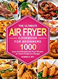 The Ultimate Air Fryer Cookbook For Beginners: 1000 Easy and Affordable Air Fryer Recipes for Smart People on a Budget