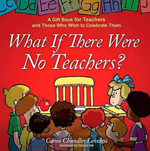 What If There Were No Teachers?: A Gift Book for Teachers and Those Who Wish to Celebrate Them by Loveless, Caron Chandler (2008) Hardcover