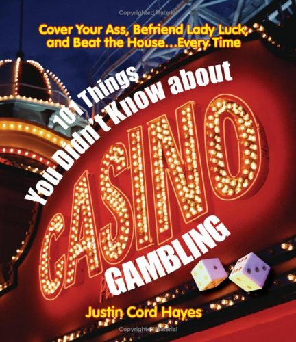 101 Things Everyone Should Know About Casino Gambling: Cover Your Ass, Befriend Lady Luck and Beat the House....Every Time