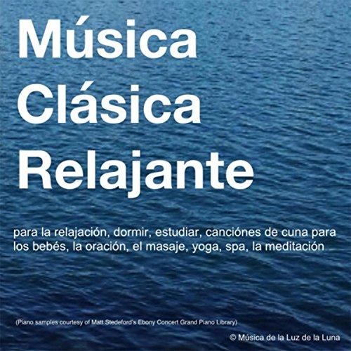 Música Clásica Relajante para la Relajación, Dormir, Estudiar, Canciónes de Cuna para los Bebés, La Oración, El Masaje, Yoga, Spa, La Meditación