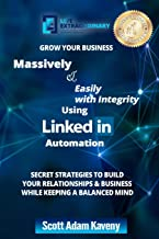 Grow Your Business Massively &  Easily with Integrity Using LinkedIn Automation: Secret Strategies to Build Your Relationships & Business While Keeping a Balanced Mind