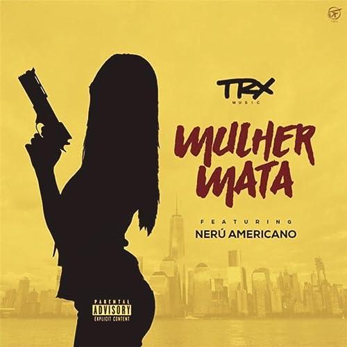 Mulher Mata (feat. Nerú Americano) [Explicit] de Trx Music en ...