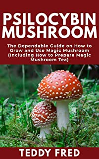Psilocybin Mushroom: The Dependable Guide on How to Grow and Use Magic Mushroom (Including How to Prepare Magic Mushroom Tea)