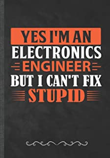 Yes I'm an Electronics Engineer but I Can't Fix Stupid: Power Electronics Funny Lined Notebook Journal For Engineer Safety College Student, Unique Special Inspirational Birthday Gift Idea 110 Pages