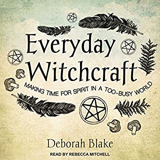 Everyday Witchcraft     Making Time for Spirit in a Too-Busy World              By:                                                                                                                                 Deborah Blake                               Narrated by:                                                                                                                                 Rebecca Mitchell                      Length: 6 hrs and 45 mins     144 ratings     Overall 4.6