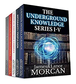 THE UNDERGROUND KNOWLEDGE SERIES I-V (Genius Intelligence / Antigravity Propulsion / Medical Industrial Complex / The Catcher in the Rye Enigma / International Banksters) by [James Morcan, Lance Morcan]