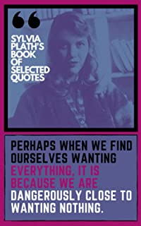 """Sylvia Plath's Book of Selected Quotes   Quotes From Sylvia Plath Books: """"Perhaps when we fInd ourselves wantIng everythIn..."""