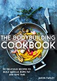 The Bodybuilding Cookbook: 100 Delicious Recipes To Build Muscle, Burn Fat And Save Time (The Build...