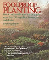 Foolproof Planting: How to Successfully Start and Propagate More Than 250 Vegetables, Flowers, Trees and Shrubs 087857994X Book Cover
