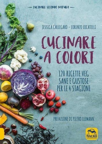 Cucinare a colori. 120 ricette veg sane e gustose per le 4 stagioni