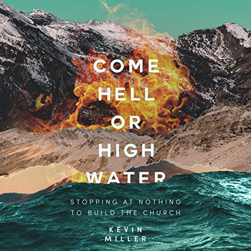 Come Hell or High Water: Stopping at Nothing to Build the Church Audiobook By Kevin Miller cover art
