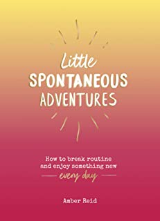Little Spontaneous Adventures: How to Break Routine and Enjoy Something New Every Day