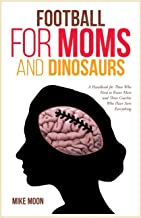 Football for Moms and Dinosaurs: A Handbook for Those Who Need to Know More and Those Coaches Who Have Seen Everything