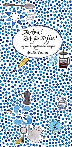Teatime! Zeit für Kaffee!: Vegane & vegetarische Rezepte