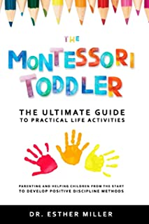 The Montessori Toddler: The ultimate guide to practical life activities - Parenting and helping children from the start to...