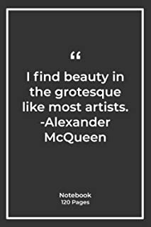 I find beauty in the grotesque, like most artists. -Alexander McQueen: Notebook Gift with beauty Quotes| Notebook Gift |No...