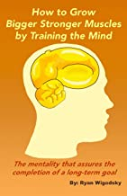 How to Grow Bigger Stronger Muscles by Training the Mind - The Mentality That Assures the Completion of a Long-Term Goal