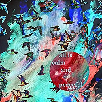 All Is Calm and Peaceful (Birds)