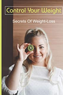 Control Your Weight: Secrets Of Weight-Loss: Diet Plan For Weight Loss