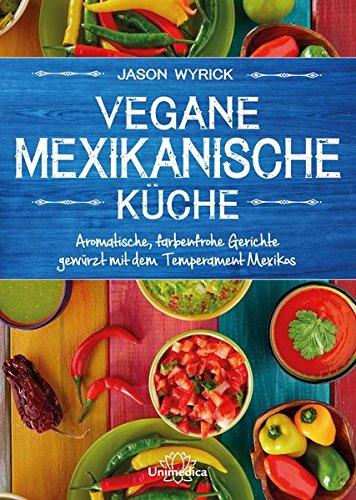 Vegane mexikanische Küche: Aromatische, farbenfrohe Gerichte gewürzt mit dem Temperament Mexicos