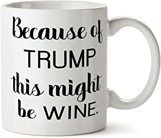 Because of Trump This Might Be Wine Coffee Tea Mug 11 Ounce Impeach Donald Funny Day Drinking Glass