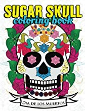Sugar Skull Coloring Book: Day of the Dead Coloring Book for Kids and Adults to Relieve Stress, Express Creativity, and Enjoy Dia De Los Muertos (Anti Stress Coloring Books) (Volume 1)