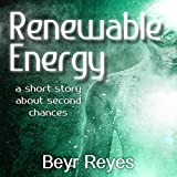 Renewable Energy: A Short Story About Second Chances - Beyr Reyes