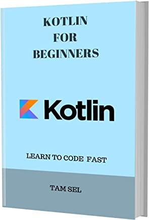 KOTLIN FOR BEGINNERS: Learn Coding Fast! Kotlin Crash Course, A QuickStart eBook & Tutorial Book by the Program Examples, In Easy Steps! An Ultimate Beginner's Guide (English Edition)
