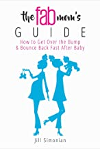 The Fab Mom's Guide: How to Get Over the Bump & Bounce Back Fast After Baby