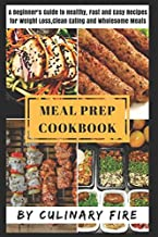 Meal Prep Cookbook: A Beginner's Guide to Healthy, Fast & Easy Recipes for Weight loss, Clean Eating & Wholesome Meals