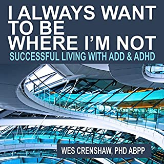I Always Want to Be Where I'm Not     Successful Living with ADD and ADHD              By:                                                                                                                                 Wes Crenshaw PhD                               Narrated by:                                                                                                                                 Wes Crenshaw PhD                      Length: 9 hrs and 55 mins     51 ratings     Overall 4.4