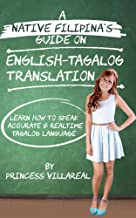 A Native Filipinas Guide on English- Tagalog Translation: Learn How to Speak Accurate and Real Time Tagalog Language